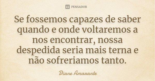 Se fossemos capazes de saber quando e onde voltaremos a nos encontrar, nossa despedida seria mais terna e não sofreriamos tanto.... Frase de Diane Amarante.