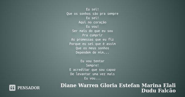 Eu sei! Que os sonhos são pra sempre Eu sei! Aqui no coração Eu vou! Ser mais do que eu sou Pra cumprir As promessas que eu fiz Porque eu sei que é assim Que os... Frase de Diane Warren Gloria Estefan Marina Elali Dudu Falcão.