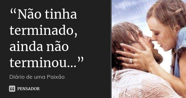 """""""Não tinha terminado, ainda não terminou…""""... Frase de Diário de uma Paixão."""