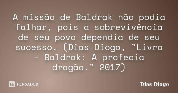 """A missão de Baldrak não podia falhar, pois a sobrevivência de seu povo dependia de seu sucesso. (Dias Diogo, """"Livro - Baldrak: A profecia dragão."""" 201... Frase de Dias Diogo."""