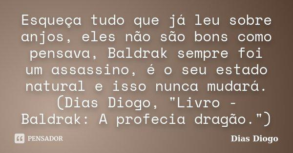 Esqueça tudo que já leu sobre anjos, eles não são bons como pensava, Baldrak sempre foi um assassino, é o seu estado natural e isso nunca mudará. (Dias Diogo, &... Frase de Dias Diogo.