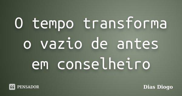 O tempo transforma o vazio de antes em conselheiro... Frase de Dias Diogo.