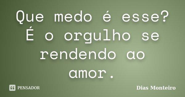 Que medo é esse? É o orgulho se rendendo ao amor.... Frase de Dias Monteiro.