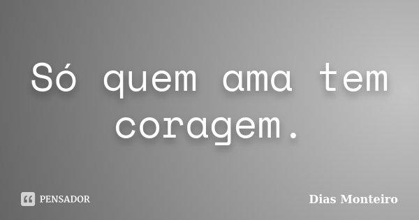 Só quem ama tem coragem.... Frase de Dias Monteiro.