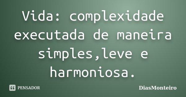 Vida: complexidade executada de maneira simples,leve e harmoniosa.... Frase de DiasMonteiro.