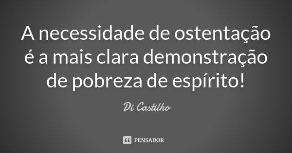 A necessidade de ostentação é a mais clara demonstração de pobreza de espírito !... Frase de Di Castilho.