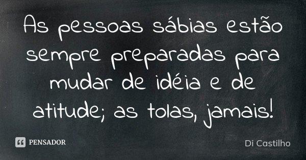 As pessoas sábias estão sempre preparadas para mudar de idéia e de atitude; as tolas, jamais!... Frase de Di Castilho.