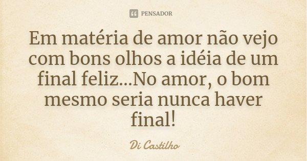 Em matéria de amor não vejo com bons olhos a idéia de um final feliz...No amor, o bom mesmo seria nunca haver final!... Frase de Di Castilho.
