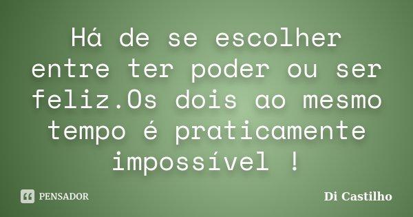 Há de se escolher entre ter poder ou ser feliz.Os dois ao mesmo tempo é praticamente impossível !... Frase de Di Castilho.