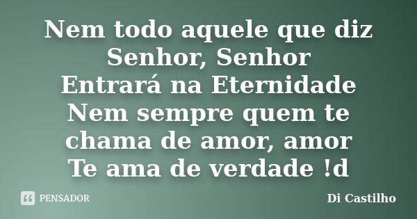 Nem todo aquele que diz Senhor, Senhor Entrará na Eternidade Nem sempre quem te chama de amor, amor Te ama de verdade !d... Frase de Di Castilho.