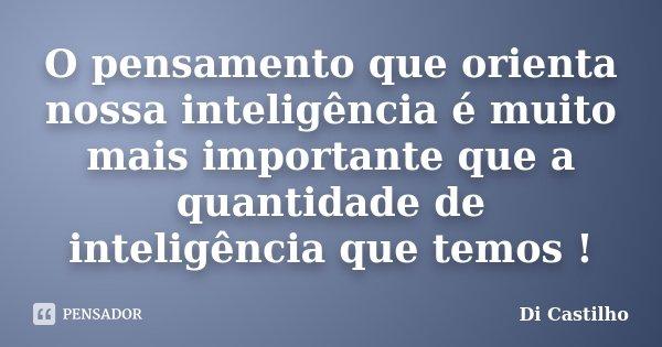 O pensamento que orienta nossa inteligência é muito mais importante que a quantidade de inteligência que temos !... Frase de Di Castilho.