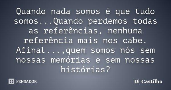 Quando nada somos é que tudo somos...Quando perdemos todas as referências, nenhuma referência mais nos cabe. Afinal...,quem somos nós sem nossas memórias e sem ... Frase de Di Castilho.