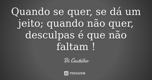 Quando se quer, se dá um jeito; quando não quer, desculpas é que não faltam !... Frase de Di Castilho.