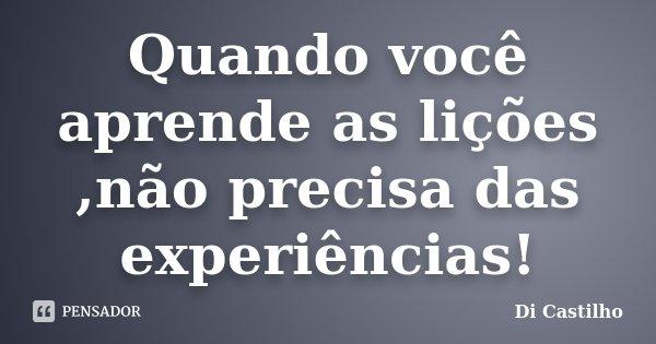 Quando você aprende as lições ,não precisa das experiências!... Frase de Di Castilho.