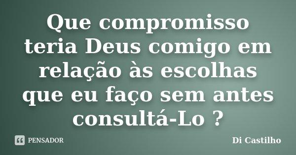 Que compromisso teria Deus comigo em relação às escolhas que eu faço sem antes consultá-Lo ?... Frase de Di Castilho.