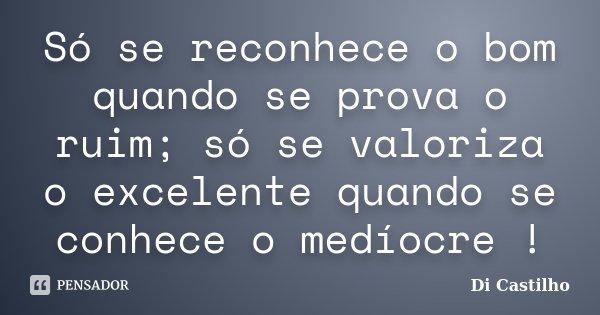 Só se reconhece o bom quando se prova o ruim; só se valoriza o excelente quando se conhece o medíocre !... Frase de Di Castilho.