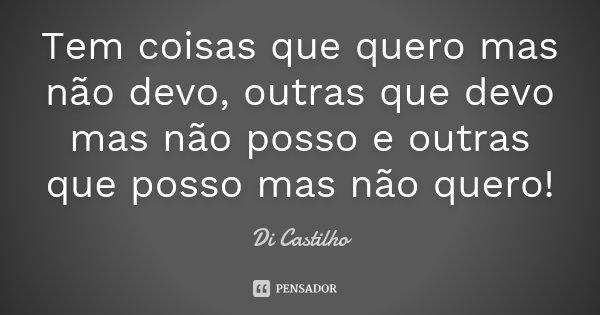 Tem coisas que quero mas não devo,outras que devo mas não posso e outras que posso mas não quero!... Frase de Di Castilho.