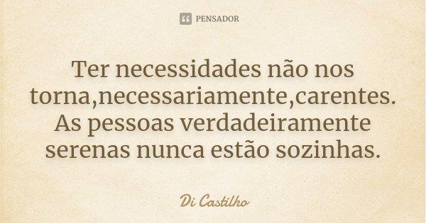 Ter necessidades não nos torna,necessariamente,carentes. As pessoas verdadeiramente serenas nunca estão sozinhas.... Frase de Di Castilho.