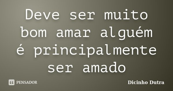 Deve ser muito bom amar alguém é principalmente ser amado... Frase de Dicinho Dutra.