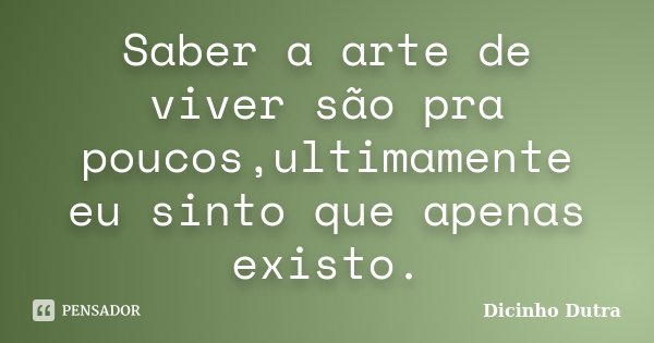 Saber a arte de viver são pra poucos,ultimamente eu sinto que apenas existo.... Frase de Dicinho Dutra.