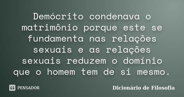 Demócrito condenava o matrimônio porque este se fundamenta nas relações sexuais e as relações sexuais reduzem o domínio que o homem tem de si mesmo.... Frase de Dicionário de Filosofia.