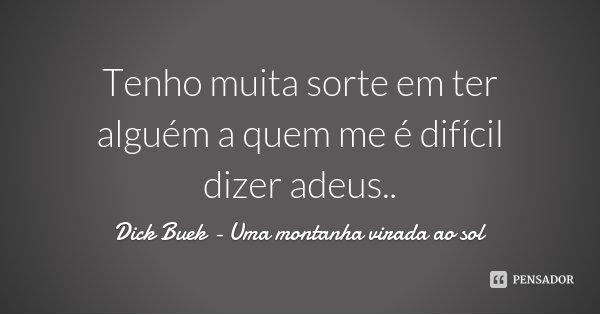 Tenho muita sorte em ter alguém a quem me é difícil dizer adeus..... Frase de Dick Buek - Uma montanha virada ao sol.