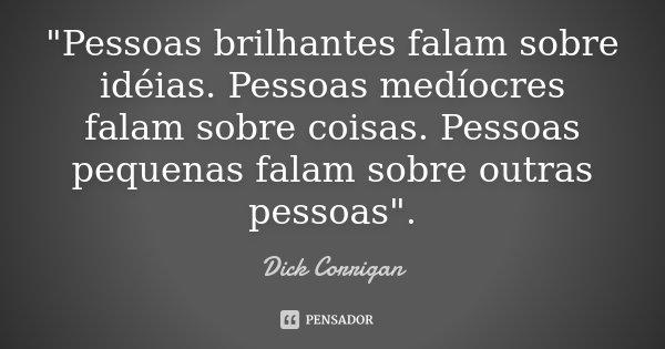 """""""Pessoas brilhantes falam sobre idéias. Pessoas medíocres falam sobre coisas. Pessoas pequenas falam sobre outras pessoas"""".... Frase de Dick Corrigan."""