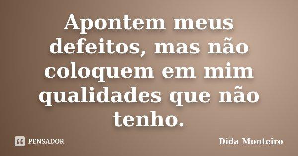 Apontem meus defeitos, mas não coloquem em mim qualidades que não tenho.... Frase de Dida Monteiro.