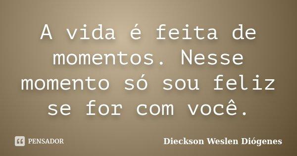 A vida é feita de momentos. Nesse momento só sou feliz se for com você.... Frase de Dieckson Weslen Diógenes.