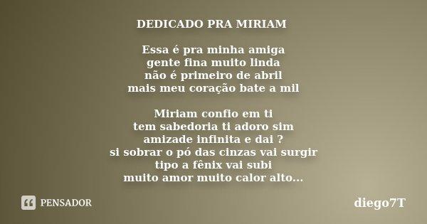 DEDICADO PRA MIRIAM Essa é pra minha amiga gente fina muito linda não é primeiro de abril mais meu coração bate a mil Miriam confio em ti tem sabedoria ti adoro... Frase de diego7T.