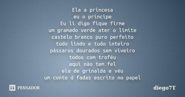 Ela a princesa eu o príncipe Eu li digo fique firme um gramado verde ater o limite castelo branco puro perfeito tudo lindo e tudo inteiro pássaros dourados sem ... Frase de diego7t.