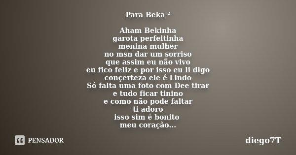 Para Beka ² Aham Bekinha garota perfeitinha menina mulher no msn dar um sorriso que assim eu não vivo eu fico feliz e por isso eu li digo conçerteza ele é Lindo... Frase de diego7t.