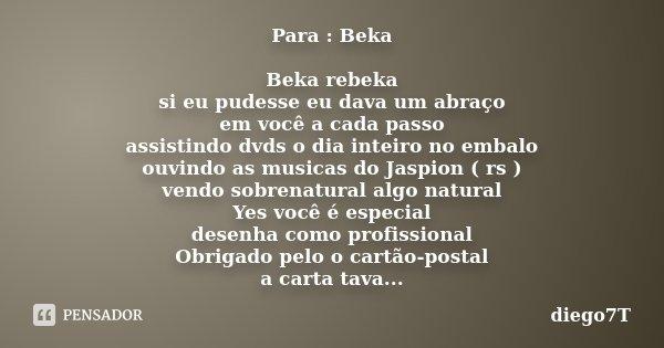 Para : Beka Beka rebeka si eu pudesse eu dava um abraço em você a cada passo assistindo dvds o dia inteiro no embalo ouvindo as musicas do Jaspion ( rs ) vendo ... Frase de diego7t.