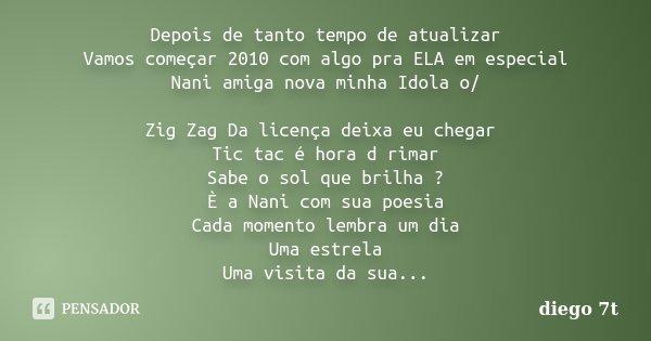 Depois de tanto tempo de atualizar Vamos começar 2010 com algo pra ELA em especial Nani amiga nova minha Idola o/ Zig Zag Da licença deixa eu chegar Tic tac é h... Frase de Diego 7T.