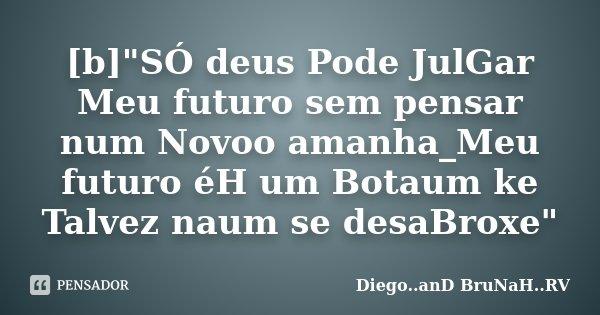 """[b]""""SÓ deus Pode JulGar Meu futuro sem pensar num Novoo amanha_Meu futuro éH um Botaum ke Talvez naum se desaBroxe""""... Frase de Diego..anD BruNaH..RV."""