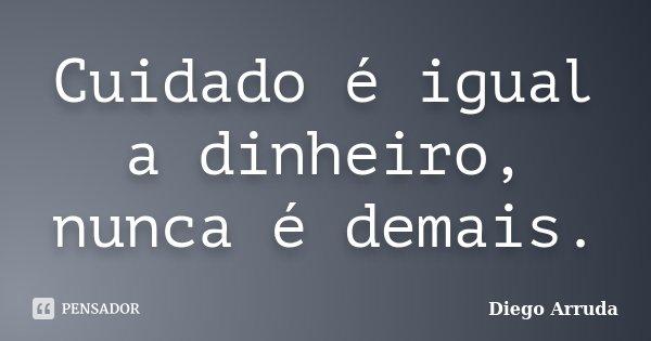 Cuidado é igual a dinheiro, nunca é demais.... Frase de Diego Arruda.