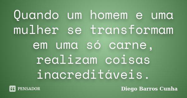 Quando um homem e uma mulher se transformam em uma só carne, realizam coisas inacreditáveis.... Frase de Diego Barros Cunha.