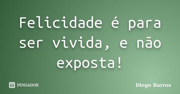 Felicidade é para ser vivida, e não exposta!... Frase de Diego Barros.