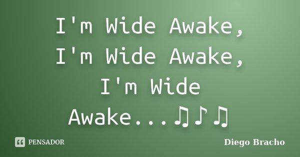 I'm Wide Awake, I'm Wide Awake, I'm Wide Awake...♫♪♫... Frase de Diego Bracho.