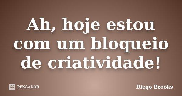 Ah, hoje estou com um bloqueio de criatividade!... Frase de Diego Brooks.