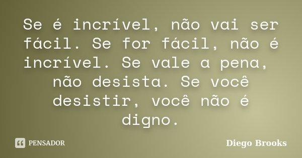 Se é incrível, não vai ser fácil. Se for fácil, não é incrível. Se vale a pena, não desista. Se você desistir, você não é digno.... Frase de Diego Brooks.