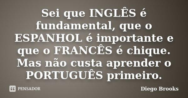 Sei que INGLÊS é fundamental, que o ESPANHOL é importante e que o FRANCÊS é chique. Mas não custa aprender o PORTUGUÊS primeiro.... Frase de Diego Brooks.