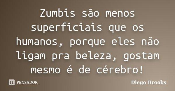 Zumbis são menos superficiais que os humanos, porque eles não ligam pra beleza, gostam mesmo é de cérebro!... Frase de Diego Brooks.