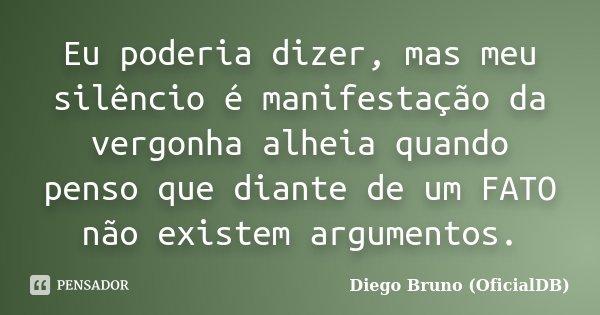 Eu poderia dizer, mas meu silêncio é manifestação da vergonha alheia quando penso que diante de um FATO não existem argumentos.... Frase de Diego Bruno (OficialDB).