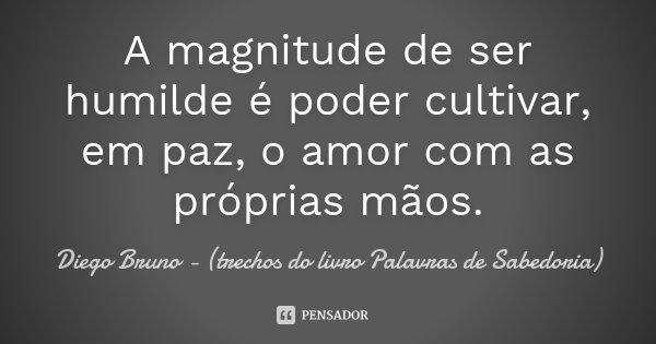 A magnitude de ser humilde é poder cultivar, em paz, o amor com as próprias mãos.... Frase de Diego Bruno (Trechos do livro Palavras de Sabedoria).