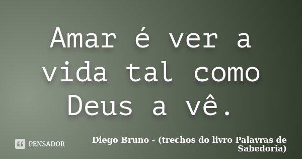 Amar é ver a vida tal como Deus a vê.... Frase de Diego Bruno (Trechos do livro Palavras de Sabedoria).