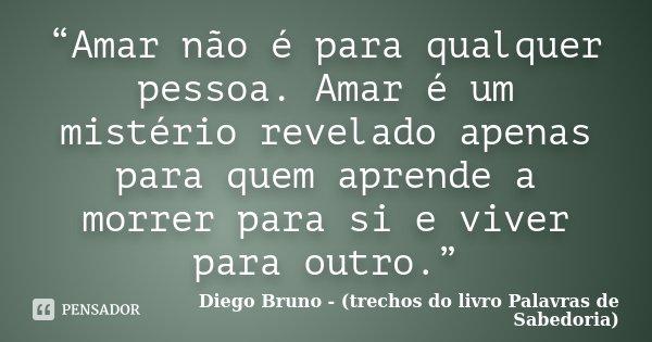 """""""Amar não é para qualquer pessoa. Amar é um mistério revelado apenas para quem aprende a morrer para si e viver para outro.""""... Frase de Diego Bruno - (trechos do livro Palavras de Sabedoria)."""