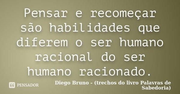 Pensar e recomeçar são habilidades que diferem o ser humano racional do ser humano racionado.... Frase de Diego Bruno (Trechos do livro Palavras de Sabedoria).