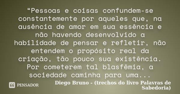 """""""Pessoas e coisas confundem-se constantemente por aqueles que, na ausência de amor em sua essência e não havendo desenvolvido a habilidade de pensar e refletir,... Frase de Diego Bruno - (trechos do livro Palavras de Sabedoria)."""