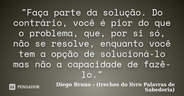 """""""Faça parte da solução. Do contrário, você é pior do que o problema, que, por si só, não se resolve, enquanto você tem a opção de solucioná-lo mas não a ca... Frase de Diego Bruno - (trechos do livro Palavras de Sabedoria)."""